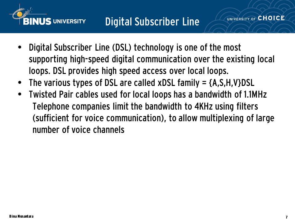 Bina Nusantara 7 Digital Subscriber Line Digital Subscriber Line (DSL) technology is one of the most supporting high-speed digital communication over the existing local loops.
