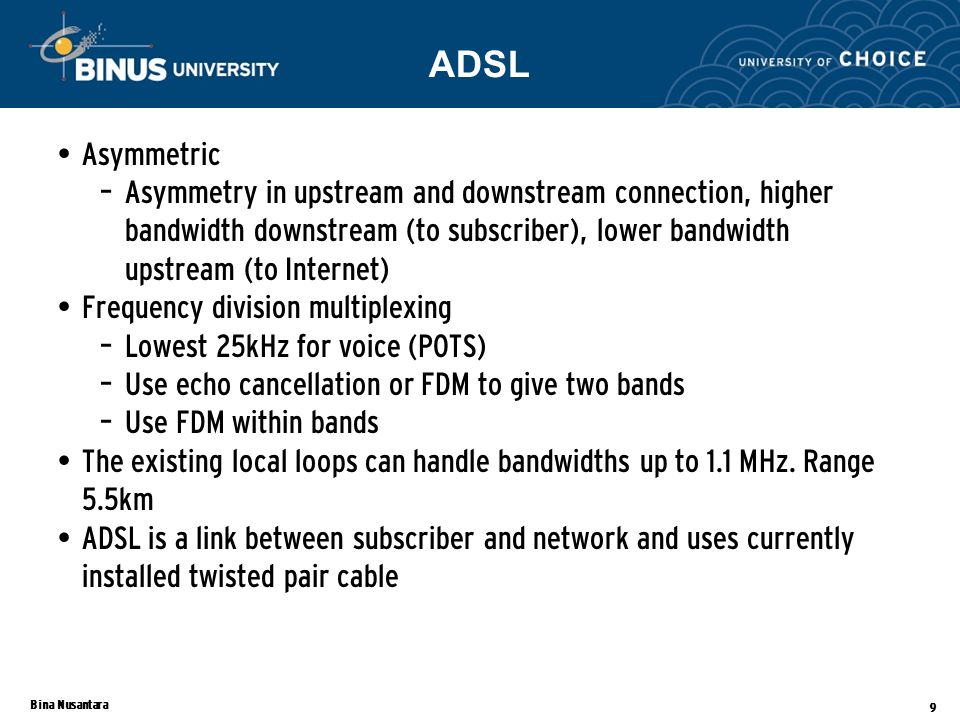 Bina Nusantara 9 Asymmetric – Asymmetry in upstream and downstream connection, higher bandwidth downstream (to subscriber), lower bandwidth upstream (to Internet) Frequency division multiplexing – Lowest 25kHz for voice (POTS) – Use echo cancellation or FDM to give two bands – Use FDM within bands The existing local loops can handle bandwidths up to 1.1 MHz.