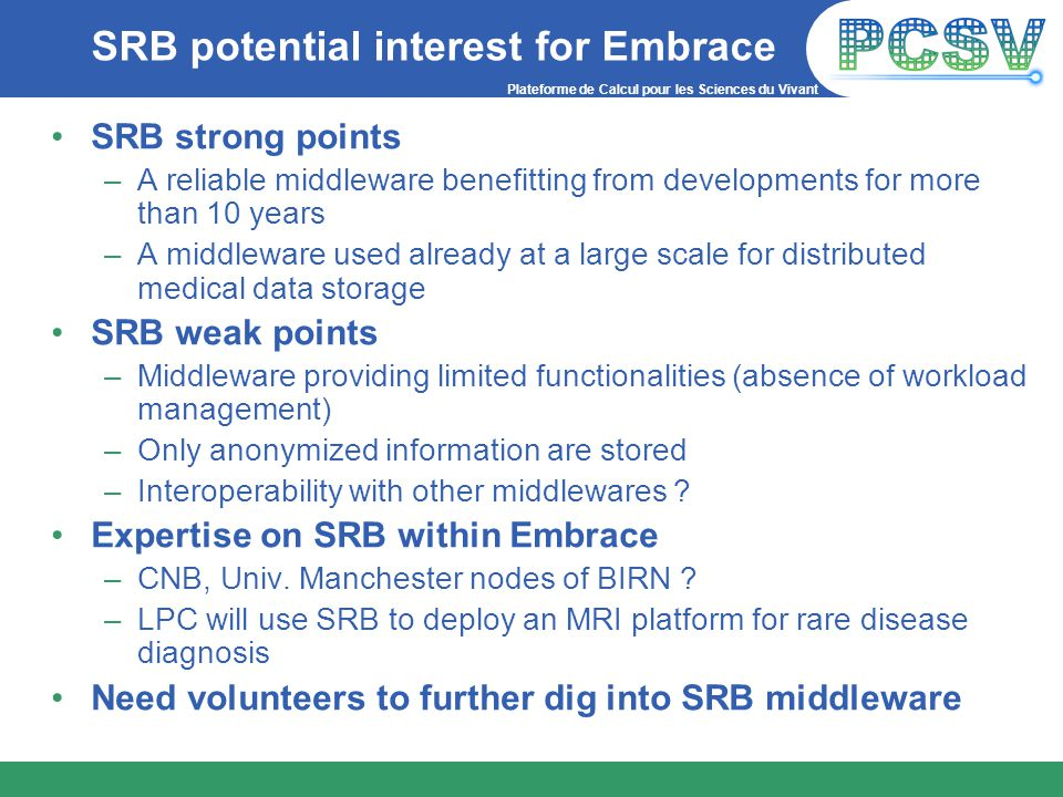 Plateforme de Calcul pour les Sciences du Vivant SRB potential interest for Embrace SRB strong points –A reliable middleware benefitting from developments for more than 10 years –A middleware used already at a large scale for distributed medical data storage SRB weak points –Middleware providing limited functionalities (absence of workload management) –Only anonymized information are stored –Interoperability with other middlewares .