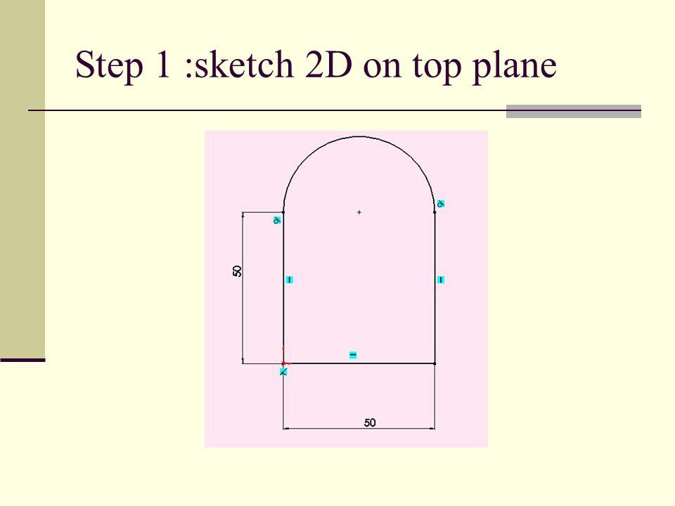 Step 1 :sketch 2D on top plane