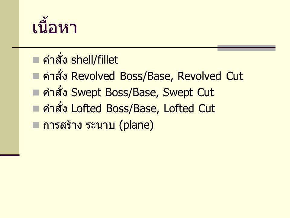เนื้อหา คำสั่ง shell/fillet คำสั่ง Revolved Boss/Base, Revolved Cut คำสั่ง Swept Boss/Base, Swept Cut คำสั่ง Lofted Boss/Base, Lofted Cut การสร้าง ระน