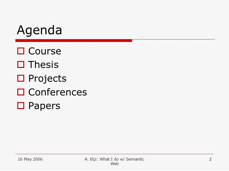 16 May 2006A. Elçi: What I do w/ Semantic Web 2 Agenda  Course  Thesis  Projects  Conferences  Papers