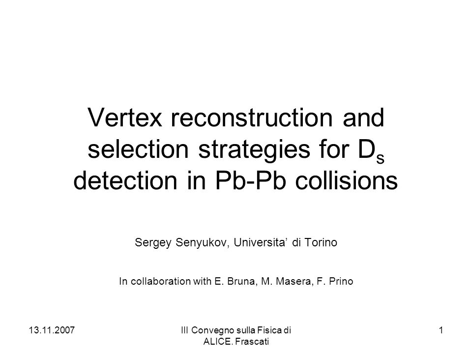 13.11.2007III Convegno sulla Fisica di ALICE. Frascati 1 Vertex reconstruction and selection strategies for D s detection in Pb-Pb collisions Sergey S