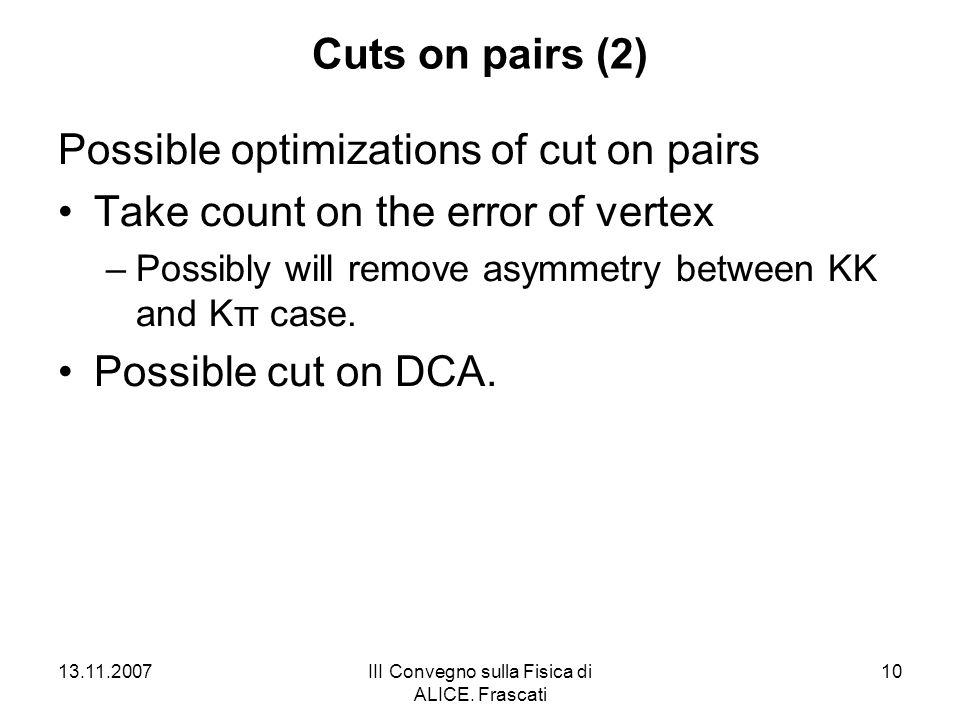 13.11.2007III Convegno sulla Fisica di ALICE. Frascati 10 Cuts on pairs (2) Possible optimizations of cut on pairs Take count on the error of vertex –