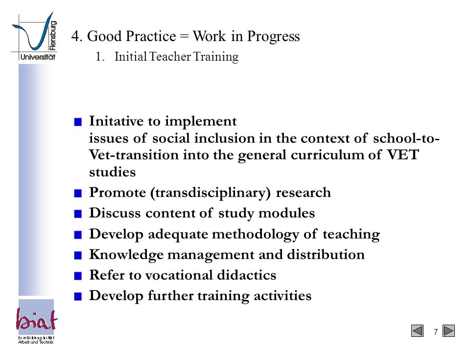 7 Initative to implement issues of social inclusion in the context of school-to- Vet-transition into the general curriculum of VET studies Promote (transdisciplinary) research Discuss content of study modules Develop adequate methodology of teaching Knowledge management and distribution Refer to vocational didactics Develop further training activities 4.