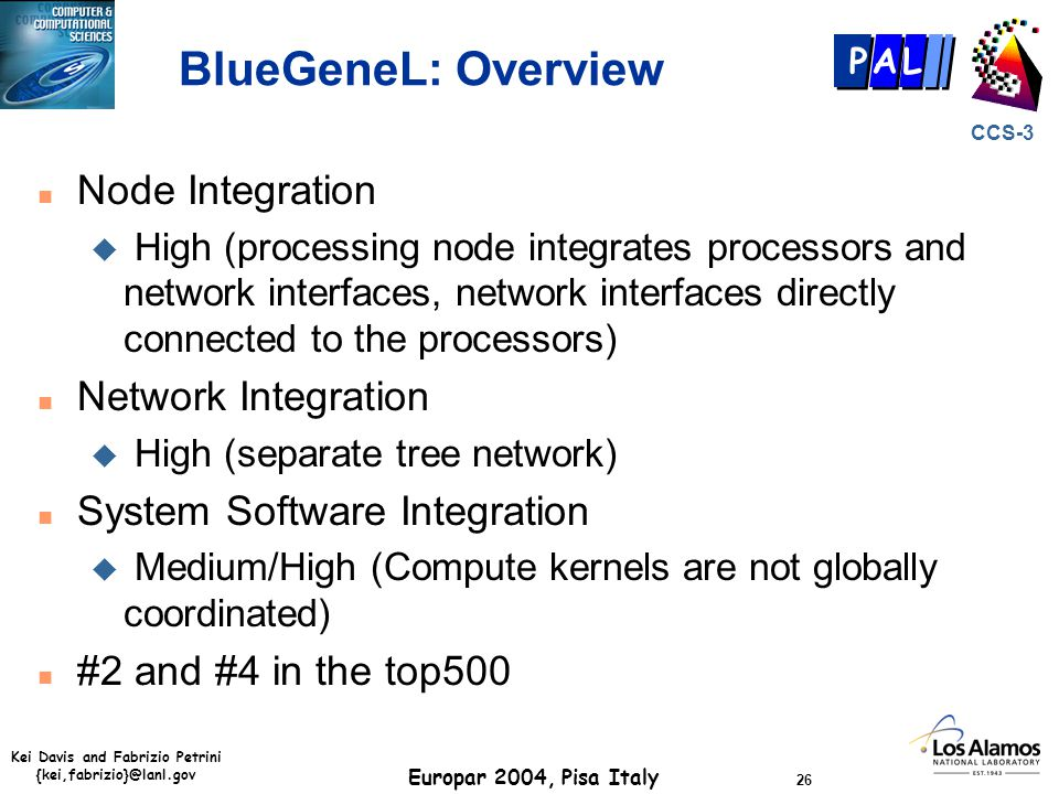 Kei Davis and Fabrizio Petrini {kei,fabrizio}@lanl.gov Europar 2004, Pisa Italy 26 CCS-3 P AL BlueGeneL: Overview n Node Integration u High (processing node integrates processors and network interfaces, network interfaces directly connected to the processors) n Network Integration u High (separate tree network) n System Software Integration u Medium/High (Compute kernels are not globally coordinated) n #2 and #4 in the top500