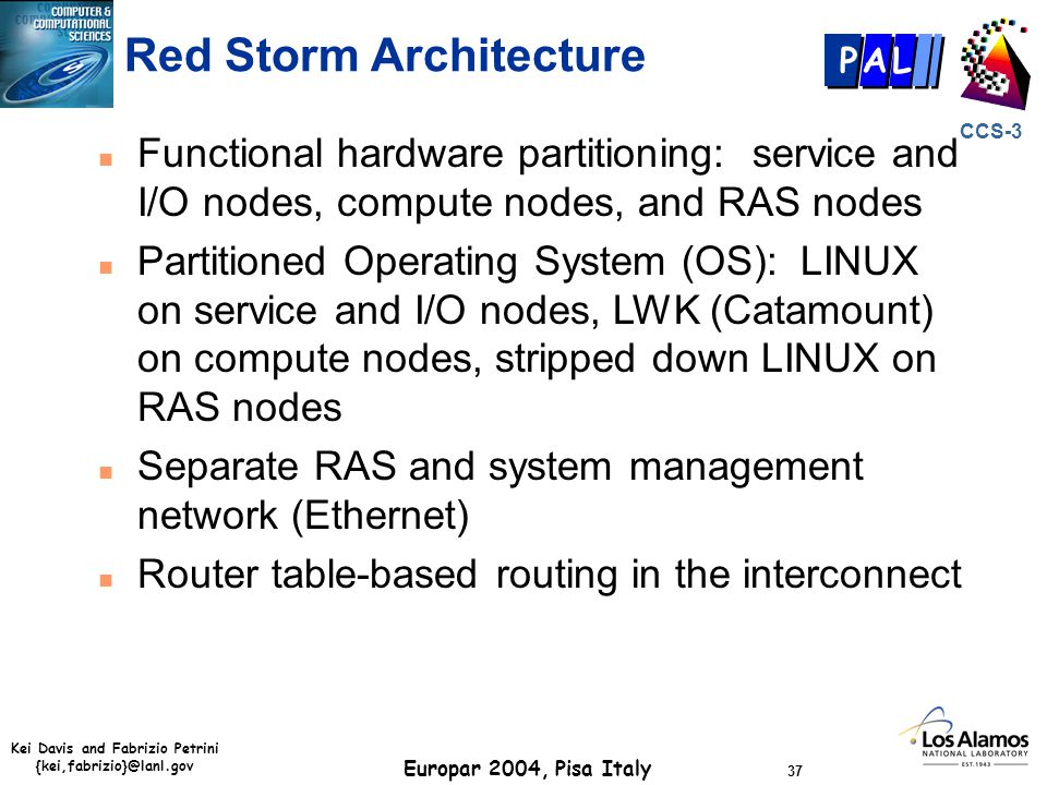 Kei Davis and Fabrizio Petrini {kei,fabrizio}@lanl.gov Europar 2004, Pisa Italy 37 CCS-3 P AL Red Storm Architecture n Functional hardware partitioning: service and I/O nodes, compute nodes, and RAS nodes n Partitioned Operating System (OS): LINUX on service and I/O nodes, LWK (Catamount) on compute nodes, stripped down LINUX on RAS nodes n Separate RAS and system management network (Ethernet) n Router table-based routing in the interconnect