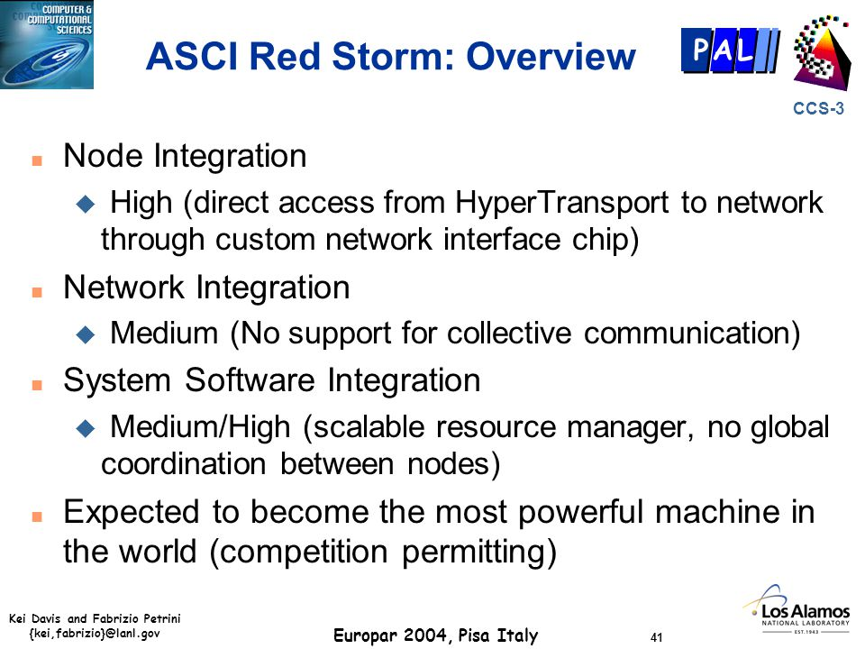 Kei Davis and Fabrizio Petrini {kei,fabrizio}@lanl.gov Europar 2004, Pisa Italy 41 CCS-3 P AL ASCI Red Storm: Overview n Node Integration u High (direct access from HyperTransport to network through custom network interface chip) n Network Integration u Medium (No support for collective communication) n System Software Integration u Medium/High (scalable resource manager, no global coordination between nodes) n Expected to become the most powerful machine in the world (competition permitting)