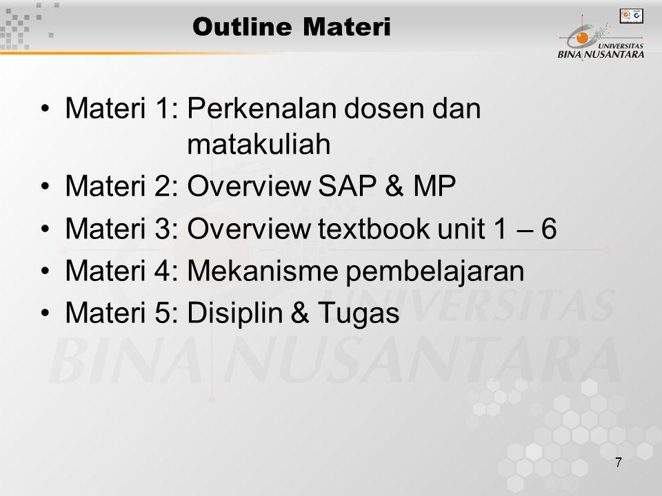 7 Outline Materi Materi 1: Perkenalan dosen dan matakuliah Materi 2: Overview SAP & MP Materi 3: Overview textbook unit 1 – 6 Materi 4: Mekanisme pembelajaran Materi 5: Disiplin & Tugas