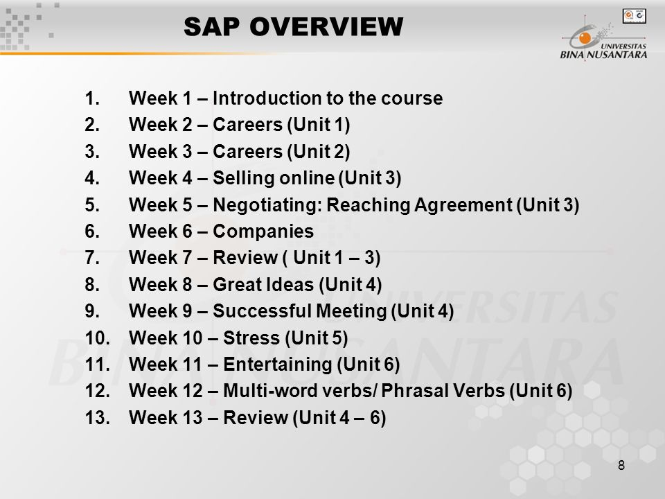 8 SAP OVERVIEW 1.Week 1 – Introduction to the course 2.Week 2 – Careers (Unit 1) 3.Week 3 – Careers (Unit 2) 4.Week 4 – Selling online (Unit 3) 5.Week 5 – Negotiating: Reaching Agreement (Unit 3) 6.Week 6 – Companies 7.Week 7 – Review ( Unit 1 – 3) 8.Week 8 – Great Ideas (Unit 4) 9.Week 9 – Successful Meeting (Unit 4) 10.Week 10 – Stress (Unit 5) 11.Week 11 – Entertaining (Unit 6) 12.Week 12 – Multi-word verbs/ Phrasal Verbs (Unit 6) 13.Week 13 – Review (Unit 4 – 6)