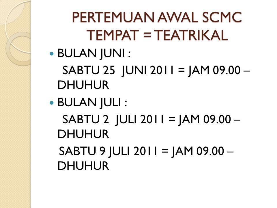 PERTEMUAN AWAL SCMC TEMPAT = TEATRIKAL BULAN JUNI : SABTU 25 JUNI 2011 = JAM 09.00 – DHUHUR BULAN JULI : SABTU 2 JULI 2011 = JAM 09.00 – DHUHUR SABTU 9 JULI 2011 = JAM 09.00 – DHUHUR