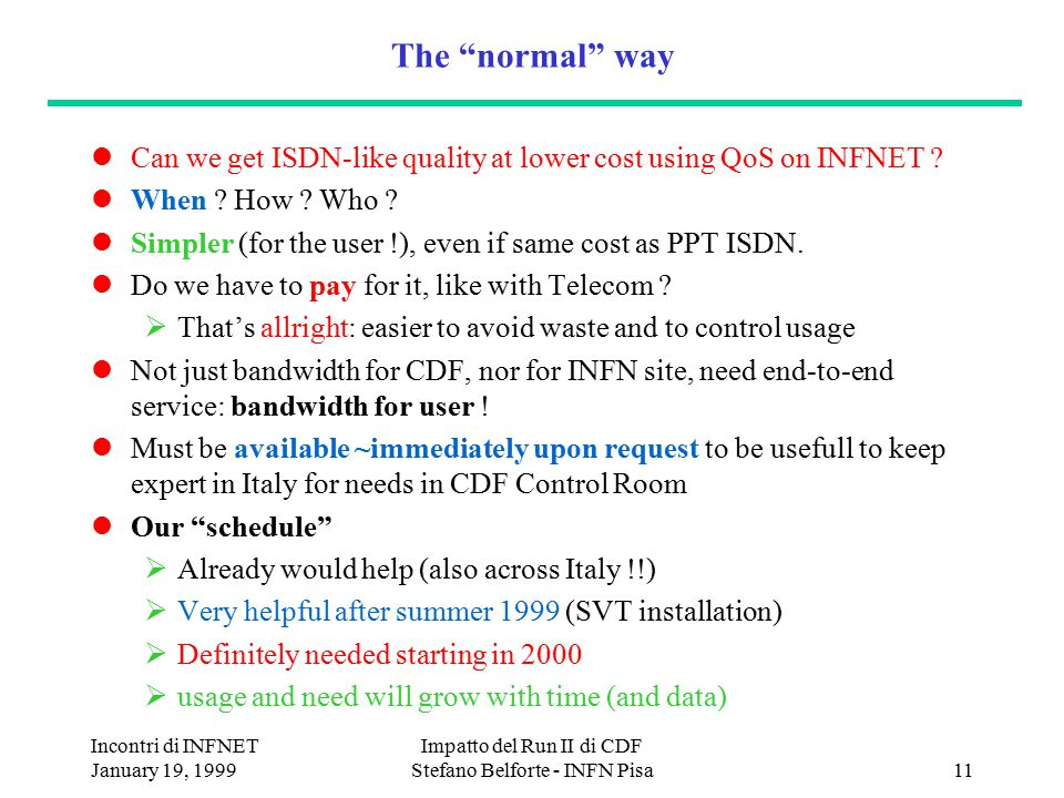 Incontri di INFNET January 19, 1999 Impatto del Run II di CDF Stefano Belforte - INFN Pisa11 The normal way Can we get ISDN-like quality at lower cost using QoS on INFNET .