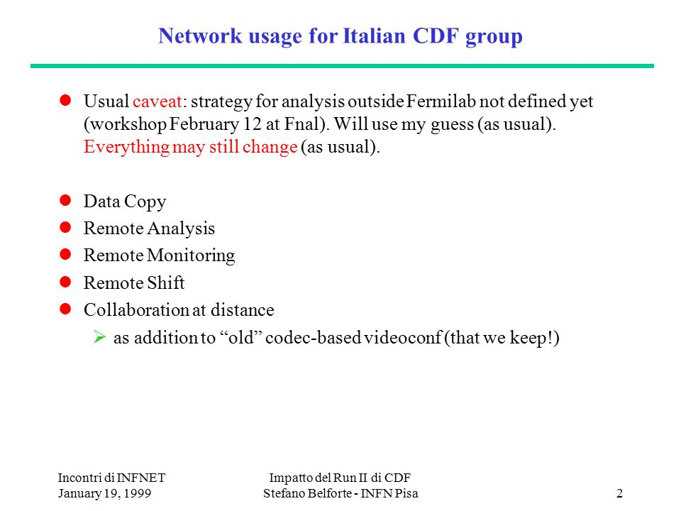 Incontri di INFNET January 19, 1999 Impatto del Run II di CDF Stefano Belforte - INFN Pisa2 Network usage for Italian CDF group Usual caveat: strategy for analysis outside Fermilab not defined yet (workshop February 12 at Fnal).