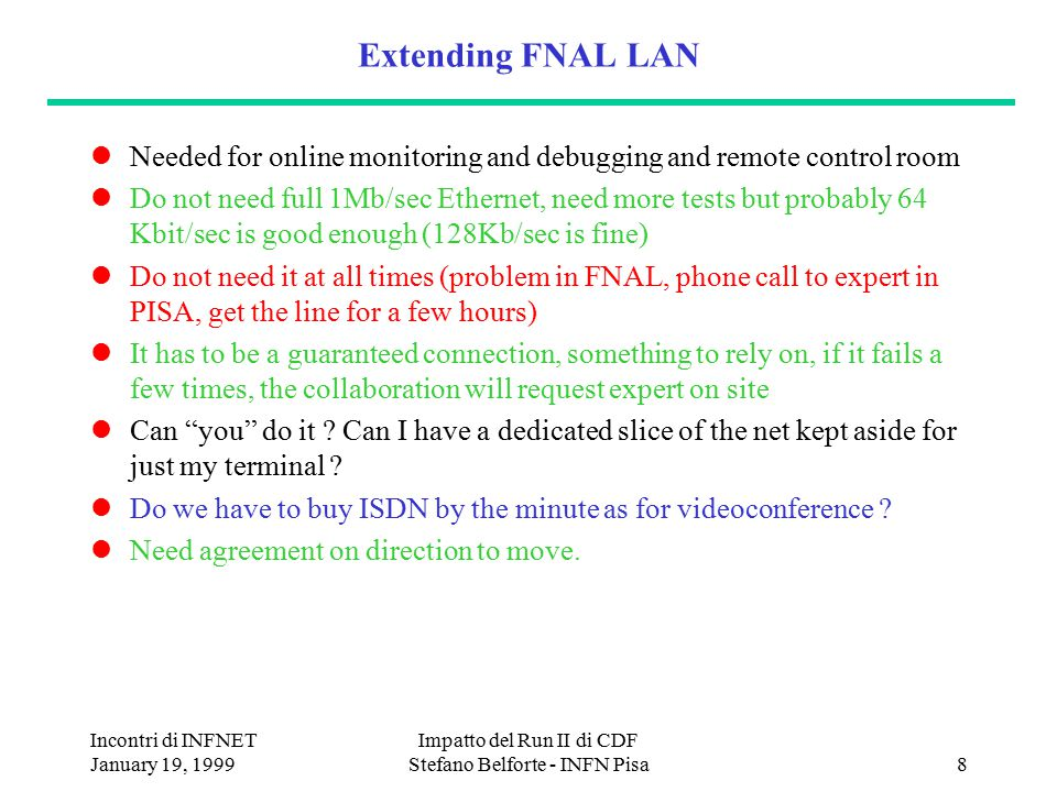 Incontri di INFNET January 19, 1999 Impatto del Run II di CDF Stefano Belforte - INFN Pisa8 Extending FNAL LAN Needed for online monitoring and debugging and remote control room Do not need full 1Mb/sec Ethernet, need more tests but probably 64 Kbit/sec is good enough (128Kb/sec is fine) Do not need it at all times (problem in FNAL, phone call to expert in PISA, get the line for a few hours) It has to be a guaranteed connection, something to rely on, if it fails a few times, the collaboration will request expert on site Can you do it .