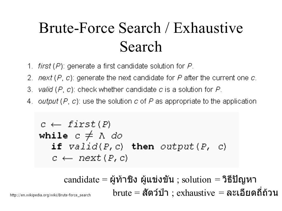 Brute-Force Search / Exhaustive Search http://en.wikipedia.org/wiki/Brute-force_search candidate = ผู้ท้าชิง ผู้แข่งขัน ; solution = วิธีปัญหา brute = สัตว์ป่า ; exhaustive = ละเอียดถี่ถ้วน