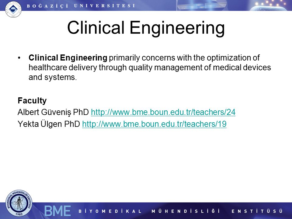 Clinical Engineering Clinical Engineering primarily concerns with the optimization of healthcare delivery through quality management of medical devices and systems.