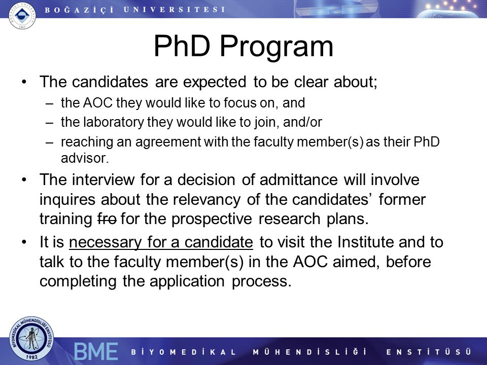 PhD Program The candidates are expected to be clear about; –the AOC they would like to focus on, and –the laboratory they would like to join, and/or –reaching an agreement with the faculty member(s) as their PhD advisor.