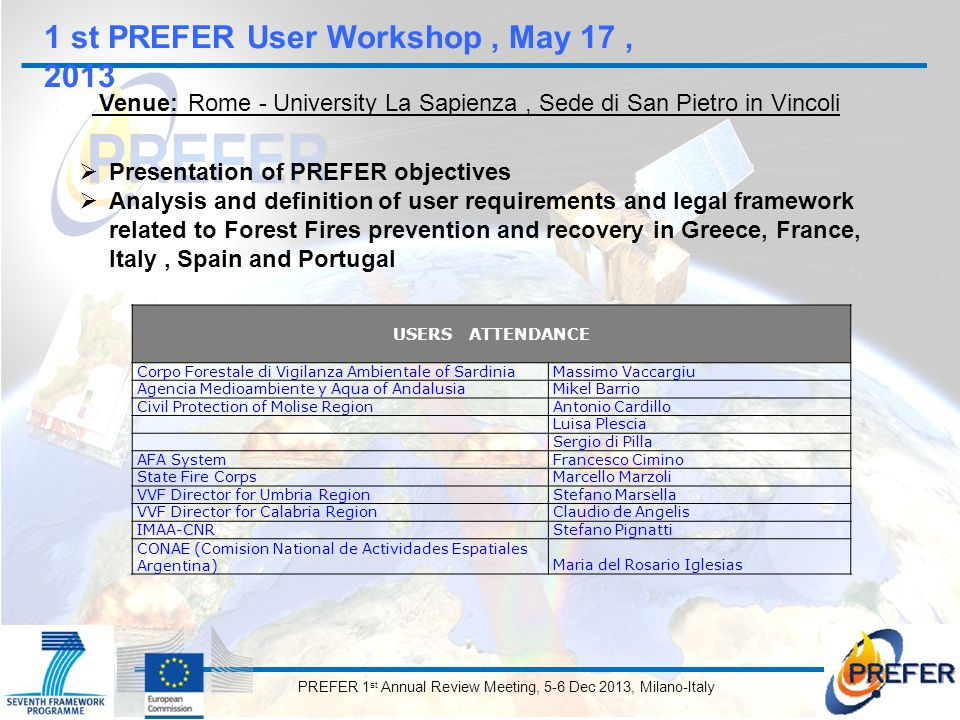 PREFER 1 st Annual Review Meeting, 5-6 Dec 2013, Milano-Italy 1 st PREFER User Workshop, May 17, 2013 Venue: Rome - University La Sapienza, Sede di San Pietro in Vincoli  Presentation of PREFER objectives  Analysis and definition of user requirements and legal framework related to Forest Fires prevention and recovery in Greece, France, Italy, Spain and Portugal USERS ATTENDANCE Corpo Forestale di Vigilanza Ambientale of SardiniaMassimo Vaccargiu Agencia Medioambiente y Aqua of AndalusiaMikel Barrio Civil Protection of Molise RegionAntonio Cardillo Luisa Plescia Sergio di Pilla AFA SystemFrancesco Cimino State Fire CorpsMarcello Marzoli VVF Director for Umbria RegionStefano Marsella VVF Director for Calabria RegionClaudio de Angelis IMAA-CNRStefano Pignatti CONAE (Comision National de Actividades Espatiales Argentina)Maria del Rosario Iglesias