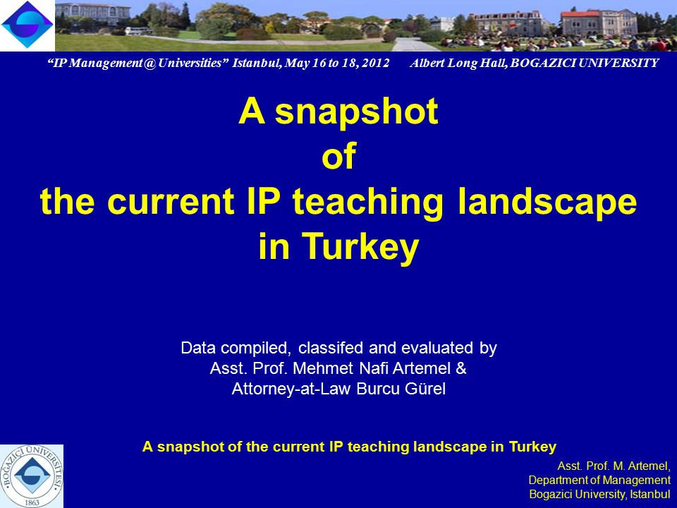 IP Management @ Universities Istanbul, May 16 to 18, 2012 Albert Long Hall, BOGAZICI UNIVERSITY A snapshot of the current IP teaching landscape in Turkey Asst.
