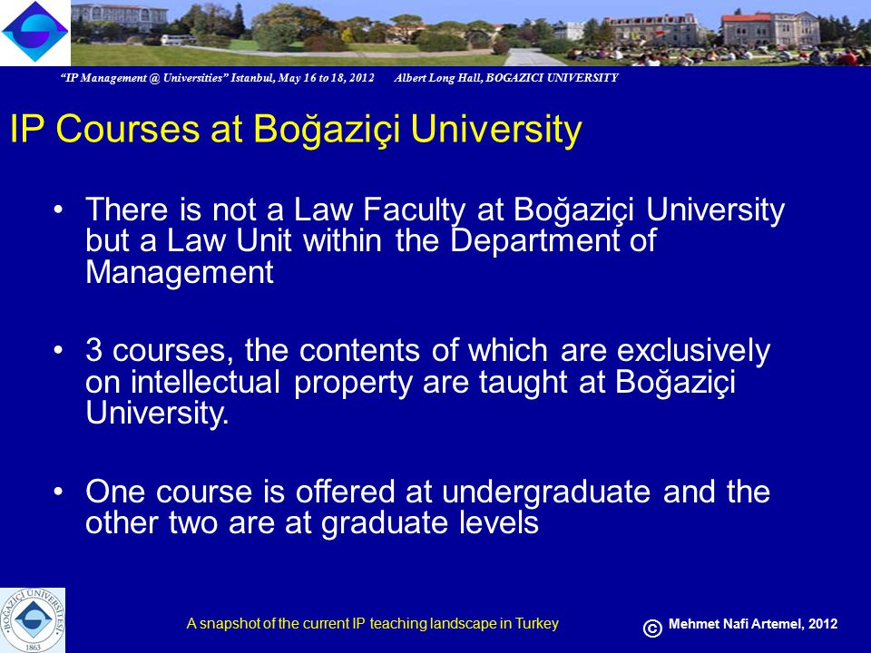 IP Management @ Universities Istanbul, May 16 to 18, 2012 Albert Long Hall, BOGAZICI UNIVERSITY A snapshot of the current IP teaching landscape in Turkey © Mehmet Nafi Artemel, 2012 IP Courses at Boğaziçi University There is not a Law Faculty at Boğaziçi University but a Law Unit within the Department of Management 3 courses, the contents of which are exclusively on intellectual property are taught at Boğaziçi University.