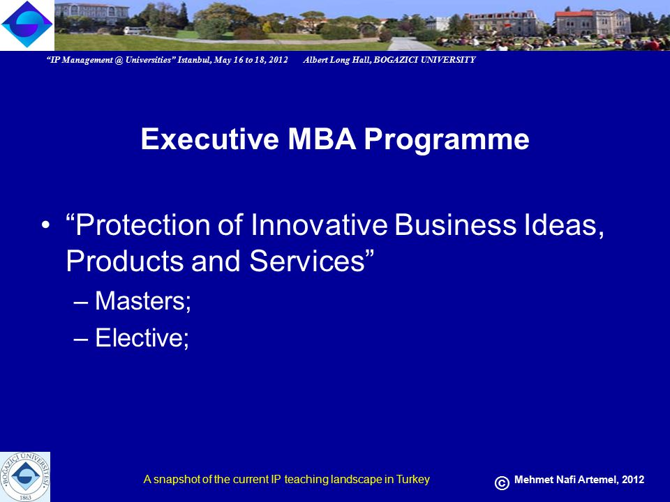 IP Management @ Universities Istanbul, May 16 to 18, 2012 Albert Long Hall, BOGAZICI UNIVERSITY A snapshot of the current IP teaching landscape in Turkey © Mehmet Nafi Artemel, 2012 Executive MBA Programme Protection of Innovative Business Ideas, Products and Services –Masters; –Elective;