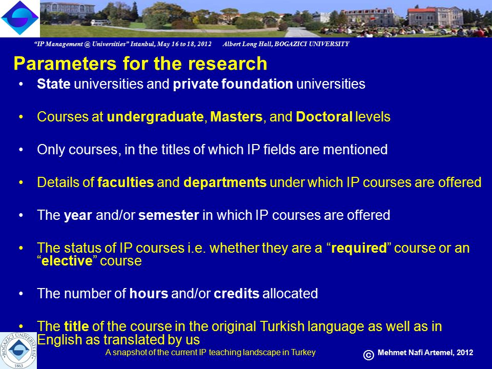 IP Management @ Universities Istanbul, May 16 to 18, 2012 Albert Long Hall, BOGAZICI UNIVERSITY A snapshot of the current IP teaching landscape in Turkey © Mehmet Nafi Artemel, 2012 Findings of the Research Of the 103 (total) state universities: –IP is offered in 28 universities Of the 63 (total) foundation universities: –IP is offered in 36 universities
