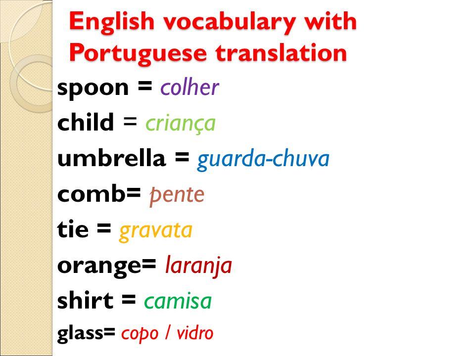 English vocabulary with Portuguese translation spoon = colher child = criança umbrella = guarda-chuva comb= pente tie = gravata orange= laranja shirt = camisa glass= copo / vidro