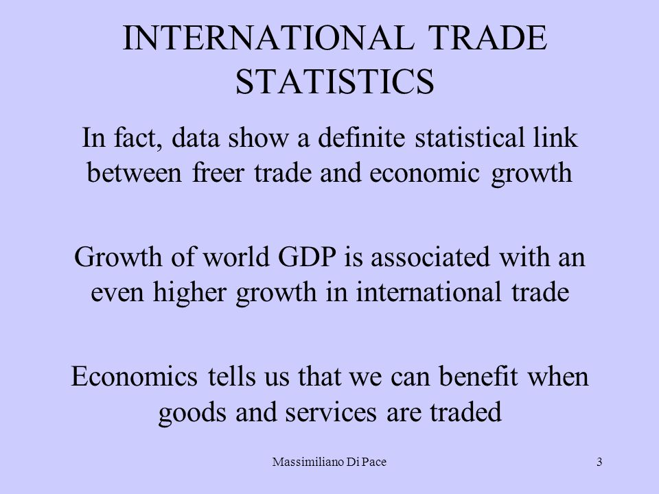 Massimiliano Di Pace3 INTERNATIONAL TRADE STATISTICS In fact, data show a definite statistical link between freer trade and economic growth Growth of