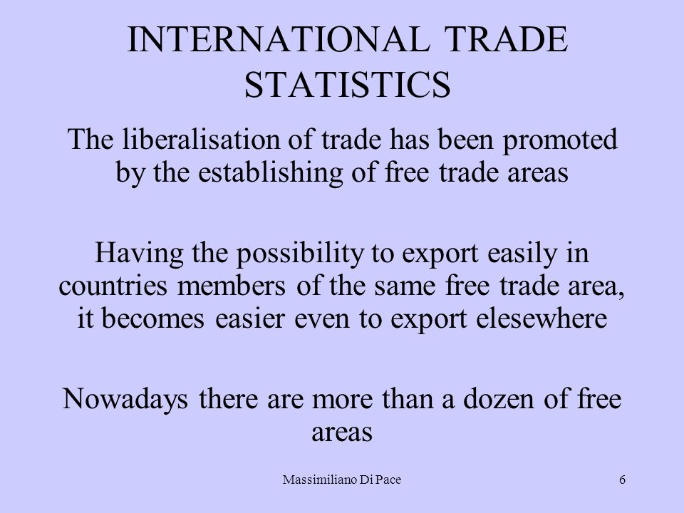 Massimiliano Di Pace6 INTERNATIONAL TRADE STATISTICS The liberalisation of trade has been promoted by the establishing of free trade areas Having the possibility to export easily in countries members of the same free trade area, it becomes easier even to export elesewhere Nowadays there are more than a dozen of free areas