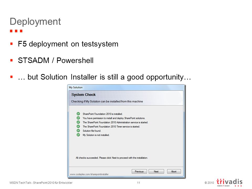 © 2010 Deployment  F5 deployment on testsystem  STSADM / Powershell  … but Solution Installer is still a good opportunity… MSDN TechTalk - SharePoint 2010 für Entwickler11
