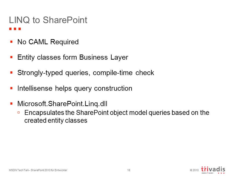 © 2010 LINQ to SharePoint  No CAML Required  Entity classes form Business Layer  Strongly-typed queries, compile-time check  Intellisense helps query construction  Microsoft.SharePoint.Linq.dll  Encapsulates the SharePoint object model queries based on the created entity classes MSDN TechTalk - SharePoint 2010 für Entwickler18