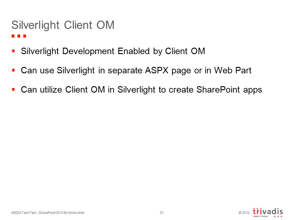 © 2010 Silverlight Client OM  Silverlight Development Enabled by Client OM  Can use Silverlight in separate ASPX page or in Web Part  Can utilize Client OM in Silverlight to create SharePoint apps MSDN TechTalk - SharePoint 2010 für Entwickler31