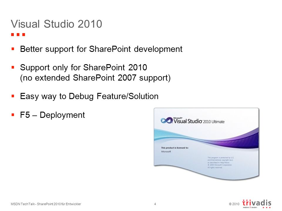 © 2010 MSDN TechTalk - SharePoint 2010 für Entwickler4  Better support for SharePoint development  Support only for SharePoint 2010 (no extended SharePoint 2007 support)  Easy way to Debug Feature/Solution  F5 – Deployment Visual Studio 2010