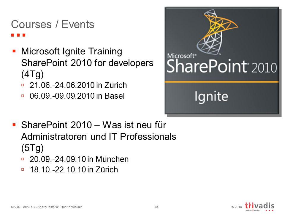 © 2010 Courses / Events  Microsoft Ignite Training SharePoint 2010 for developers (4Tg)  21.06.-24.06.2010 in Zürich  06.09.-09.09.2010 in Basel  SharePoint 2010 – Was ist neu für Administratoren und IT Professionals (5Tg)  20.09.-24.09.10 in München  18.10.-22.10.10 in Zürich MSDN TechTalk - SharePoint 2010 für Entwickler44
