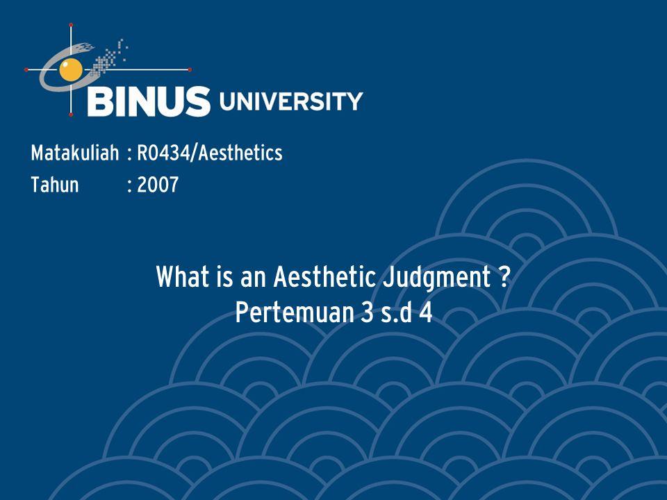What is an Aesthetic Judgment Pertemuan 3 s.d 4 Matakuliah: R0434/Aesthetics Tahun: 2007
