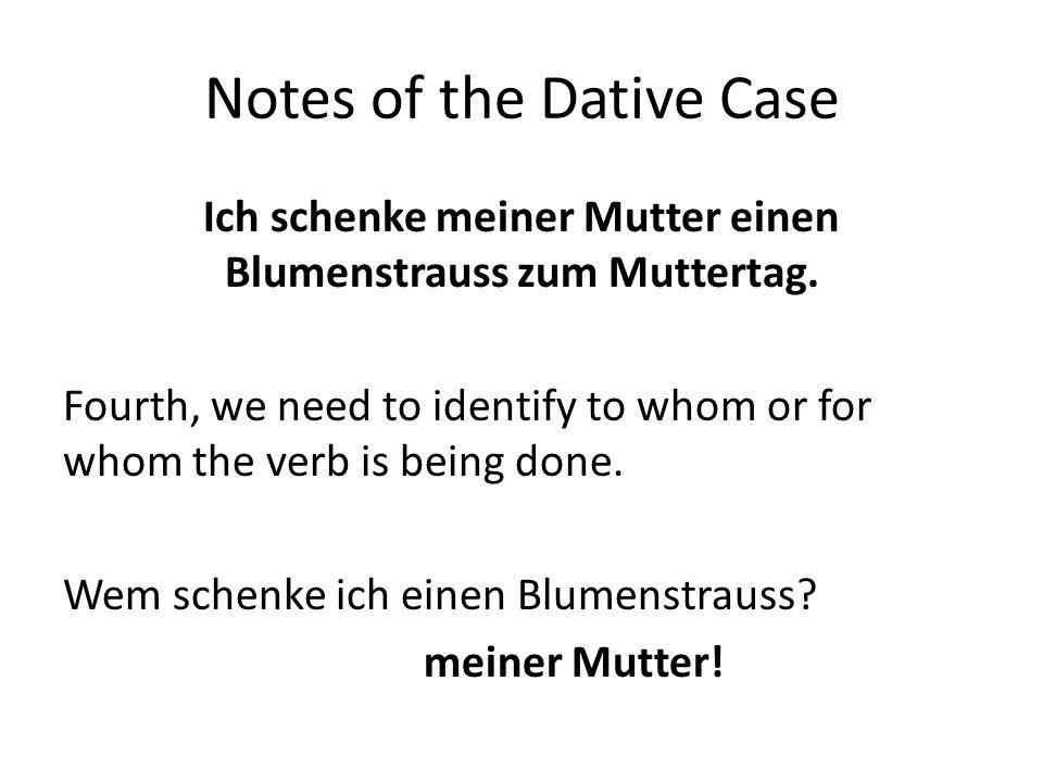 Notes of the Dative Case Ich schenke meiner Mutter einen Blumenstrauss zum Muttertag. Fourth, we need to identify to whom or for whom the verb is bein
