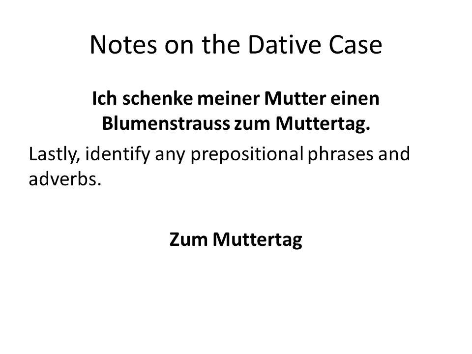 Notes on the Dative Case Ich schenke meiner Mutter einen Blumenstrauss zum Muttertag. Lastly, identify any prepositional phrases and adverbs. Zum Mutt
