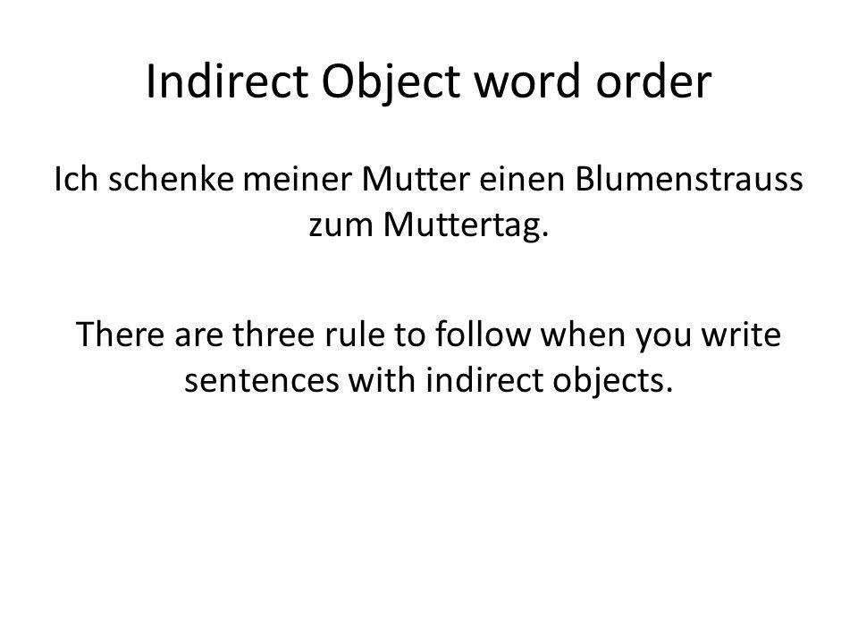 Indirect Object word order Ich schenke meiner Mutter einen Blumenstrauss zum Muttertag. There are three rule to follow when you write sentences with i