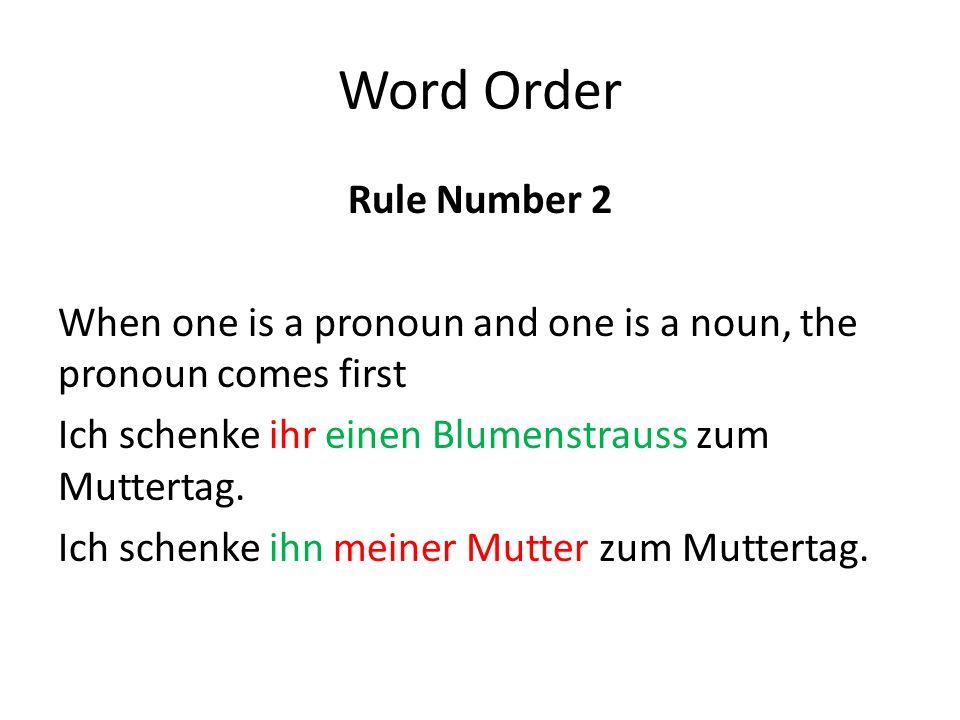 Word Order Rule Number 2 When one is a pronoun and one is a noun, the pronoun comes first Ich schenke ihr einen Blumenstrauss zum Muttertag.