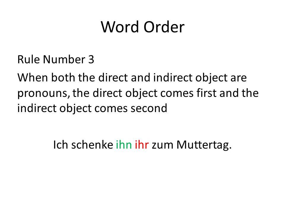 Word Order Rule Number 3 When both the direct and indirect object are pronouns, the direct object comes first and the indirect object comes second Ich schenke ihn ihr zum Muttertag.