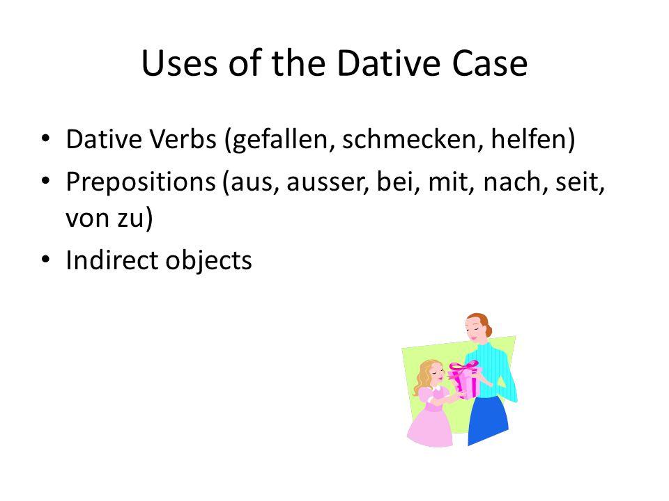 Uses of the Dative Case Dative Verbs (gefallen, schmecken, helfen) Prepositions (aus, ausser, bei, mit, nach, seit, von zu) Indirect objects