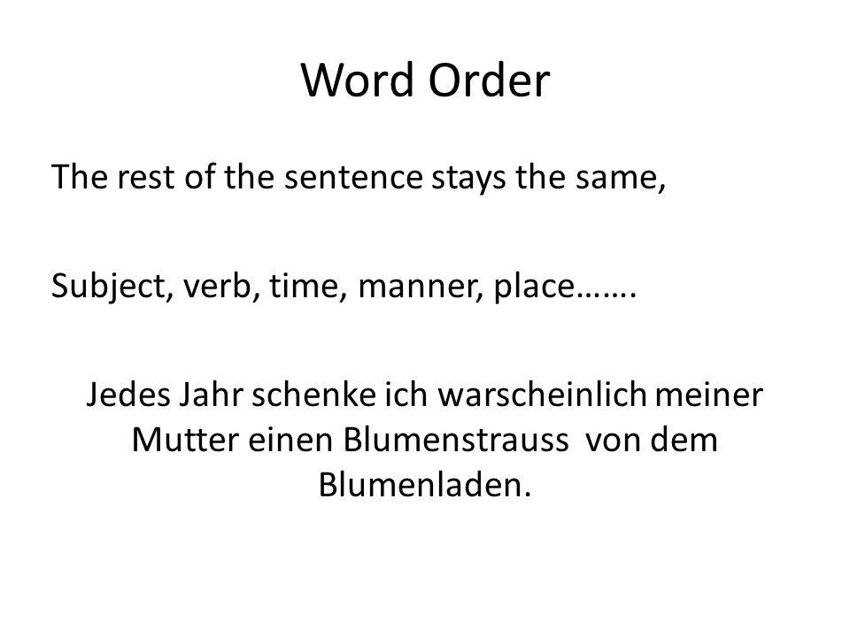 Word Order The rest of the sentence stays the same, Subject, verb, time, manner, place……. Jedes Jahr schenke ich warscheinlich meiner Mutter einen Blu