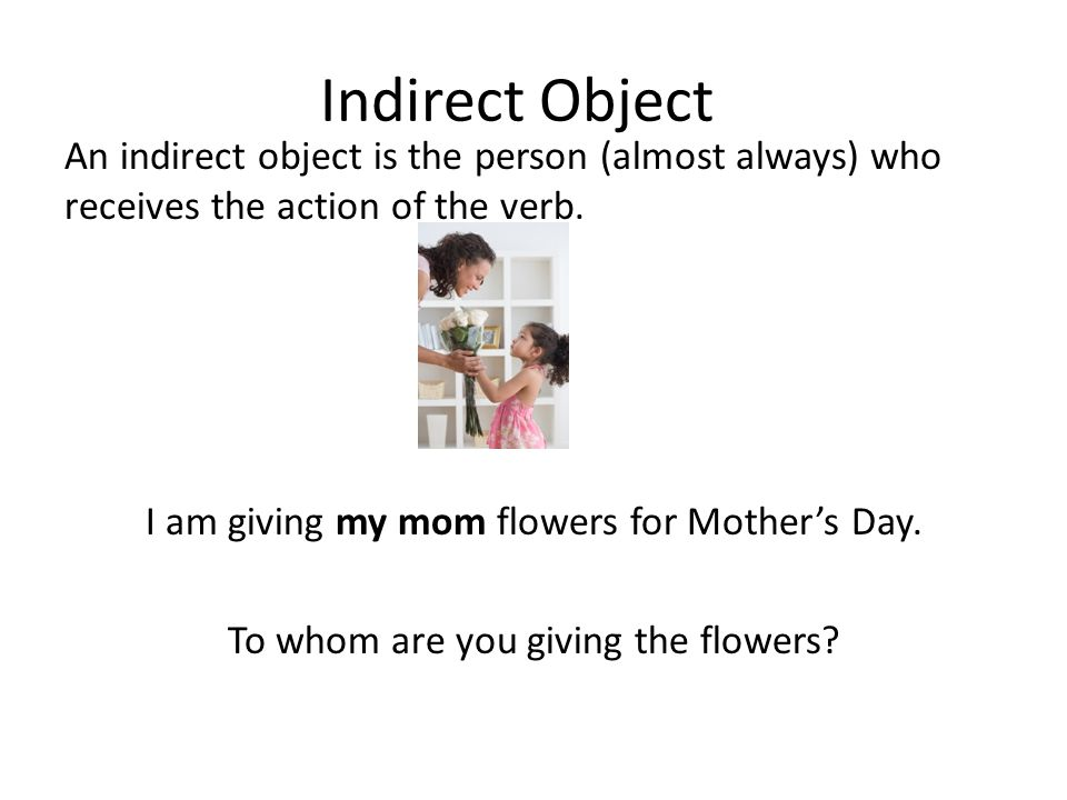 Indirect Object An indirect object is the person (almost always) who receives the action of the verb. I am giving my mom flowers for Mother's Day. To