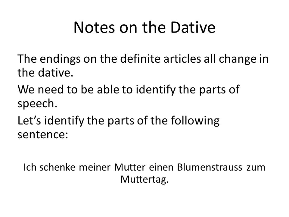 Notes on the Dative The endings on the definite articles all change in the dative. We need to be able to identify the parts of speech. Let's identify