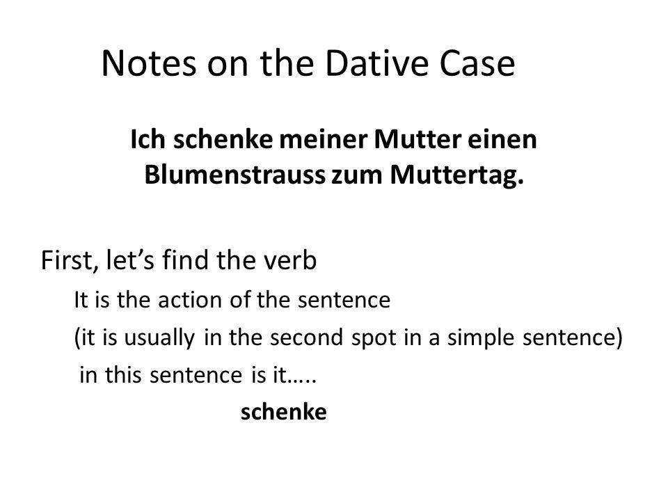 Notes on the Dative Case Ich schenke meiner Mutter einen Blumenstrauss zum Muttertag. First, let's find the verb It is the action of the sentence (it