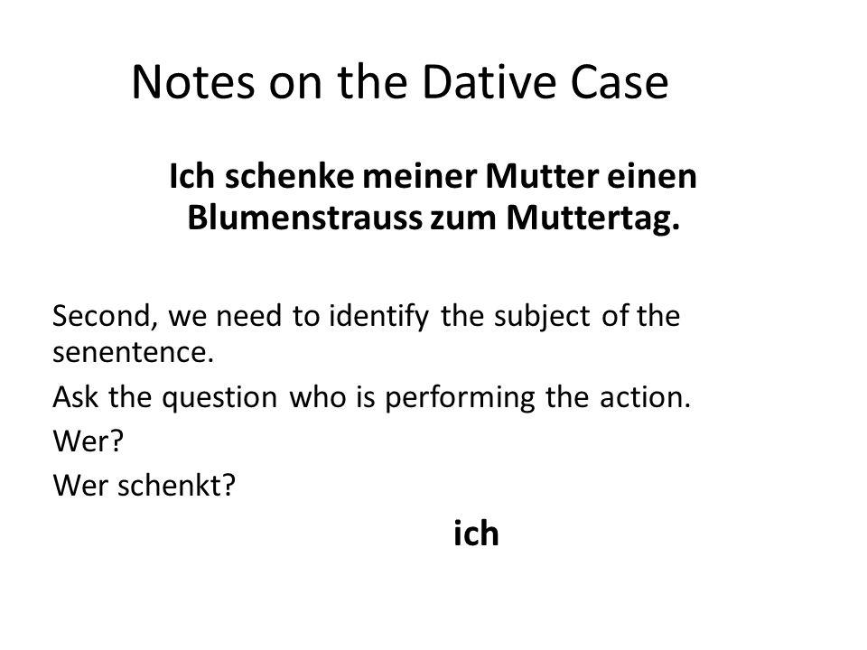Notes on the Dative Case Ich schenke meiner Mutter einen Blumenstrauss zum Muttertag. Second, we need to identify the subject of the senentence. Ask t