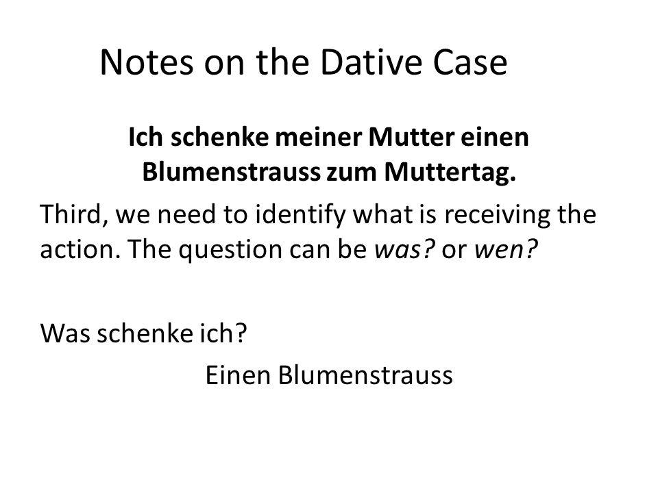 Notes on the Dative Case Ich schenke meiner Mutter einen Blumenstrauss zum Muttertag. Third, we need to identify what is receiving the action. The que