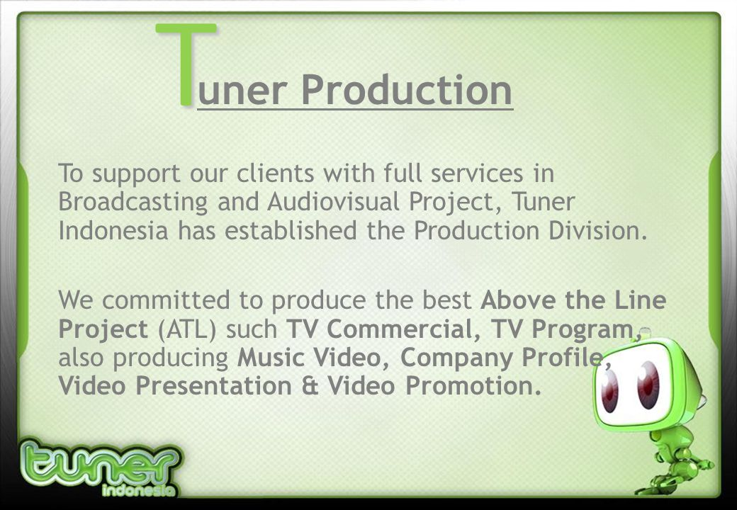 uner Production To support our clients with full services in Broadcasting and Audiovisual Project, Tuner Indonesia has established the Production Division.
