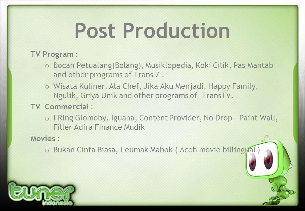 Post Production TV Program : o Bocah Petualang(Bolang), Musiklopedia, Koki Cilik, Pas Mantab and other programs of Trans 7.
