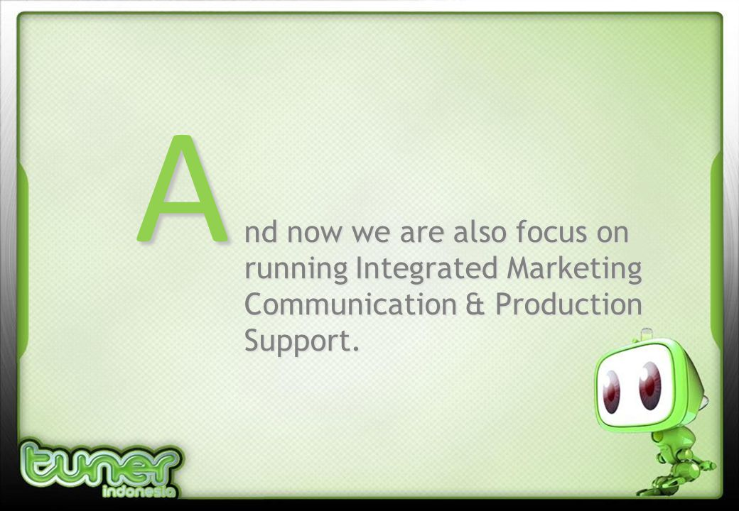 A nd now we are also focus on running Integrated Marketing Communication & Production Support.